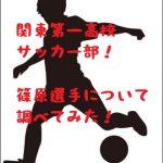 関東第一サッカー部の篠原友哉がスゴイ!画像や経歴は?