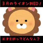 3月のライオン後期EDについて!米津玄師のプロフィールをチェック!