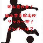 岡山学芸館サッカー部!メンバーや試合戦績をチェック!